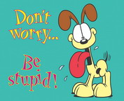 Don't worry .... Be STUPID !!! xD
